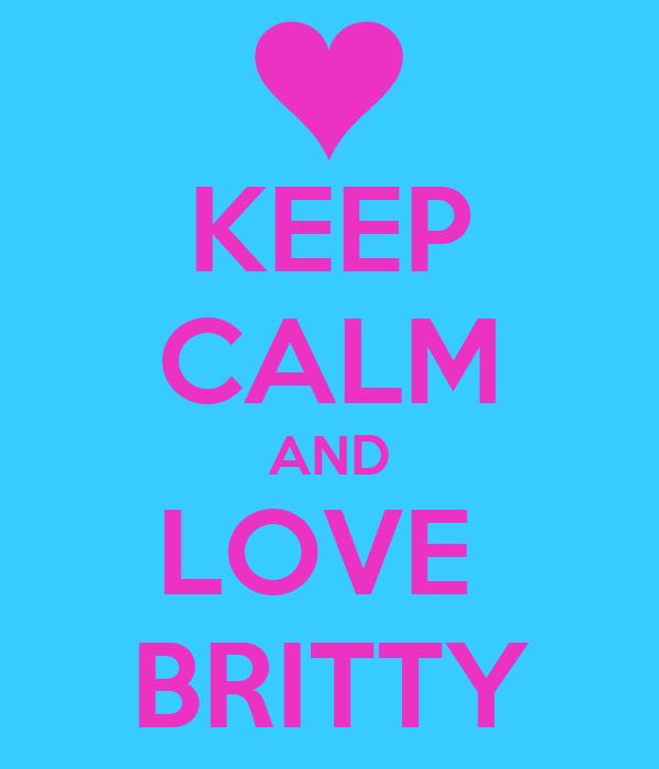 KEEP CALM AND LOVE  BRITTY