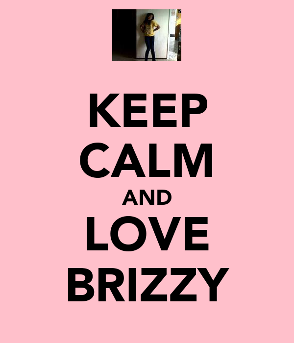 KEEP CALM AND LOVE BRIZZY
