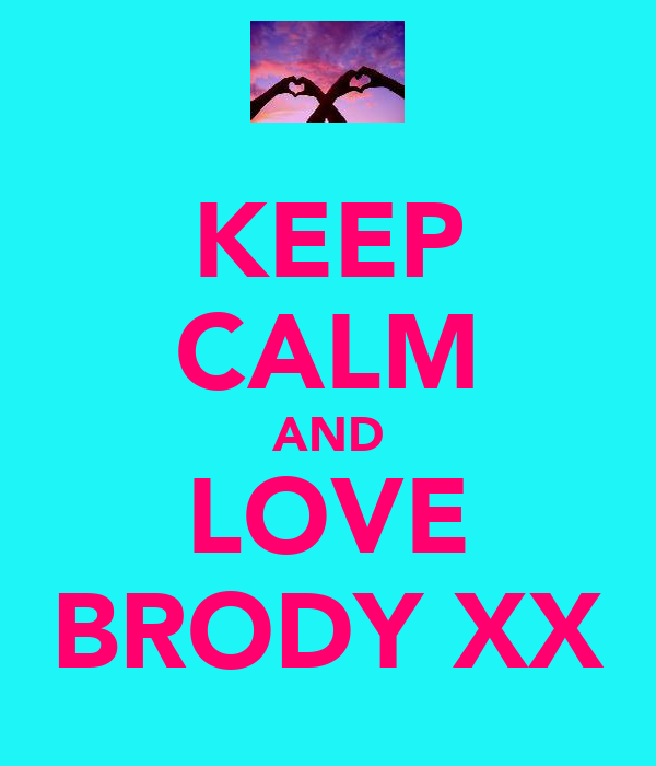 KEEP CALM AND LOVE BRODY XX