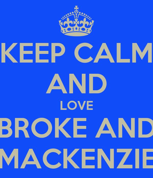 KEEP CALM AND LOVE BROKE AND MACKENZIE
