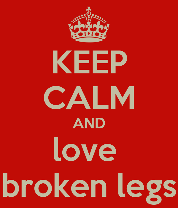 KEEP CALM AND love   broken legs