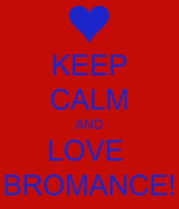 KEEP CALM AND LOVE  BROMANCE!