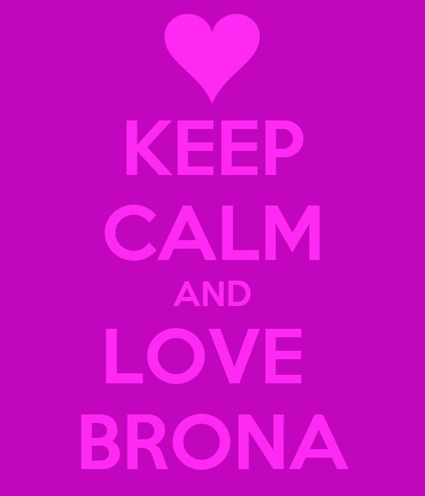 KEEP CALM AND LOVE  BRONA