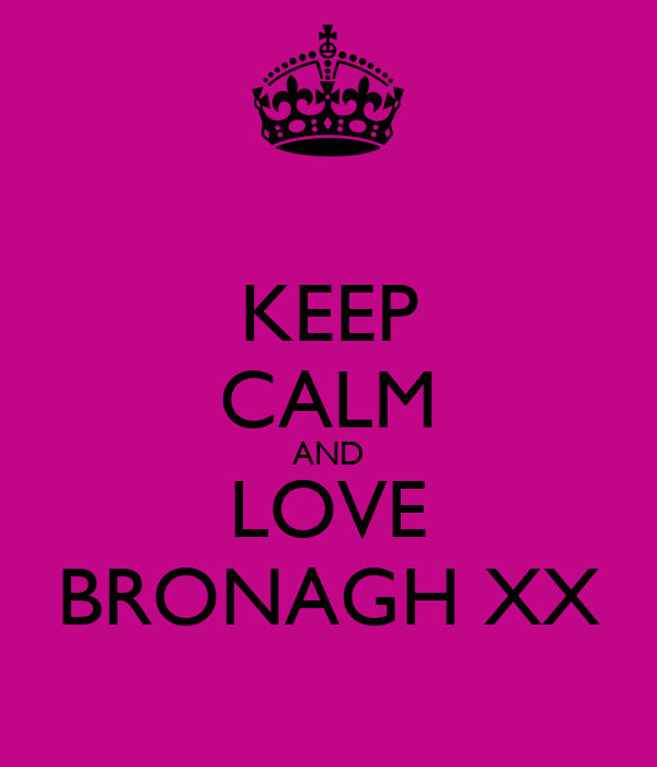 KEEP CALM AND LOVE BRONAGH XX