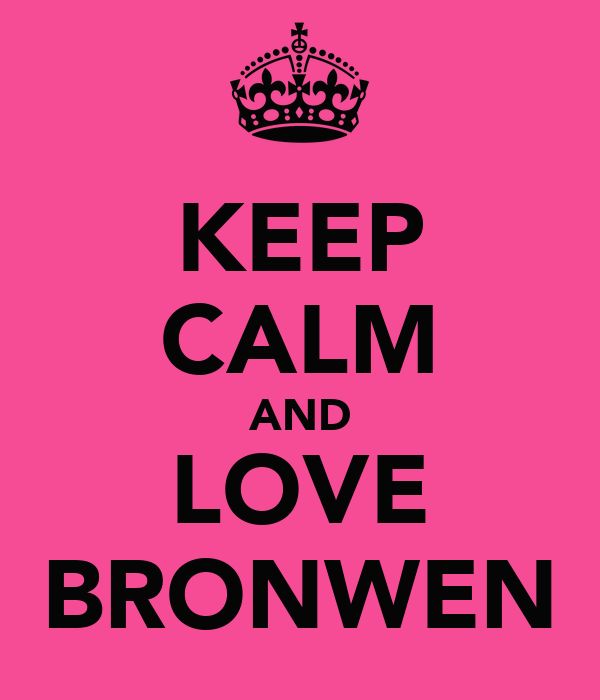 KEEP CALM AND LOVE BRONWEN