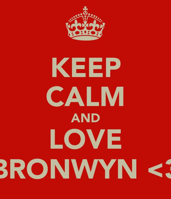 KEEP CALM AND LOVE BRONWYN <3