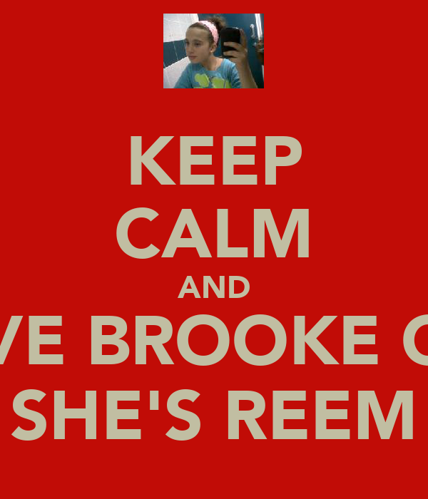 KEEP CALM AND LOVE BROOKE COZ SHE'S REEM