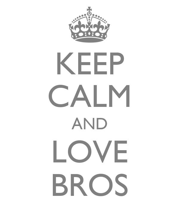 KEEP CALM AND LOVE BROS