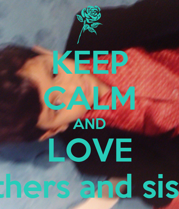 KEEP CALM AND LOVE Brothers and sisters