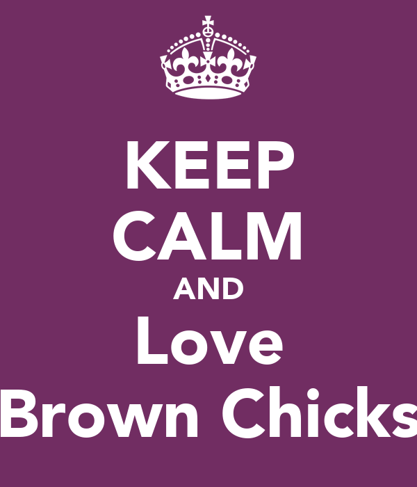 KEEP CALM AND Love Brown Chicks