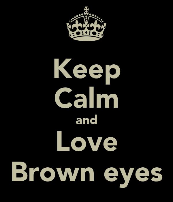 Keep Calm and Love Brown eyes