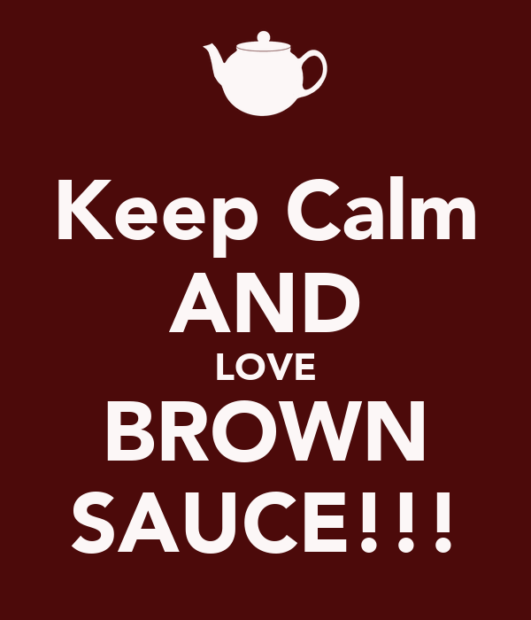 Keep Calm AND LOVE BROWN SAUCE!!!