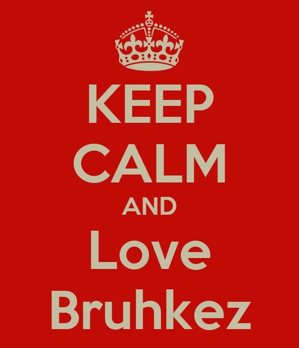 KEEP CALM AND Love Bruhkez