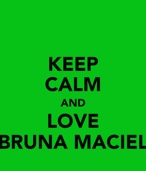 KEEP CALM AND LOVE BRUNA MACIEL