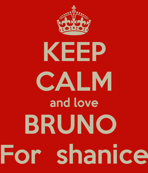 KEEP CALM and love BRUNO  For  shanice