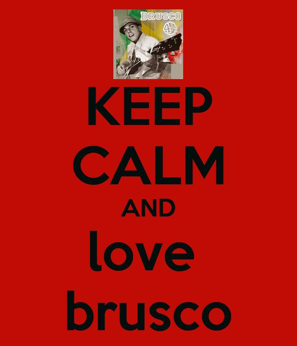 KEEP CALM AND love  brusco