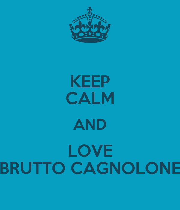 KEEP CALM AND LOVE BRUTTO CAGNOLONE