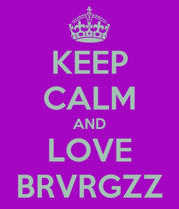 KEEP CALM AND LOVE BRVRGZZ