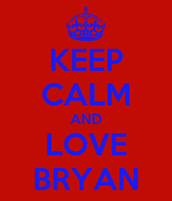 KEEP CALM AND LOVE BRYAN