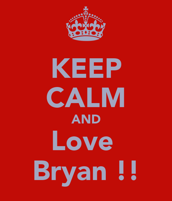 KEEP CALM AND Love  Bryan !!