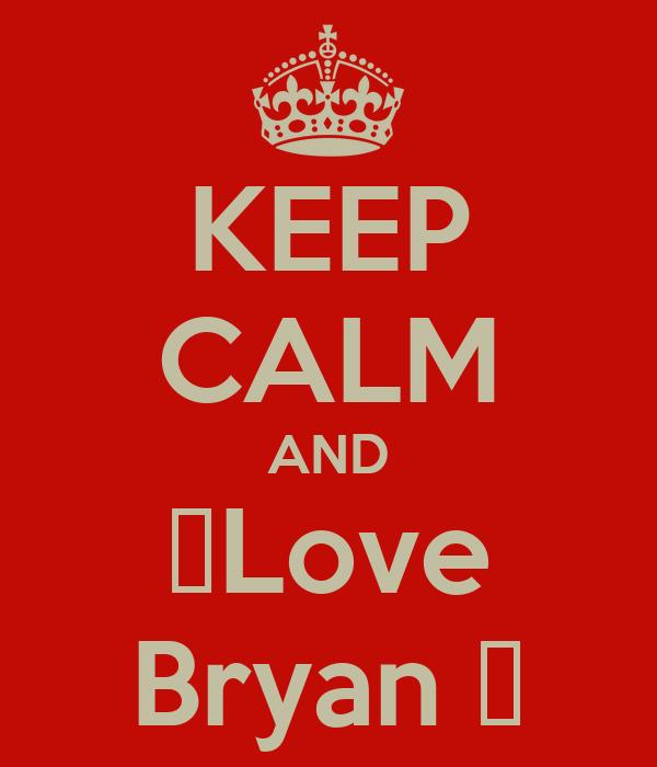 KEEP CALM AND ✰Love Bryan ✰