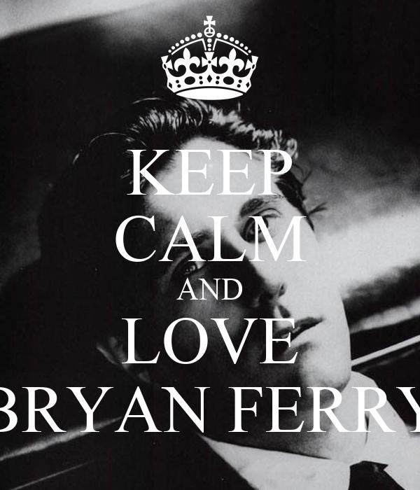 KEEP CALM AND LOVE BRYAN FERRY