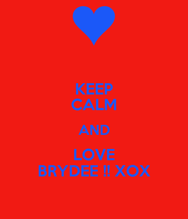 KEEP CALM AND LOVE BRYDEE !! XOX