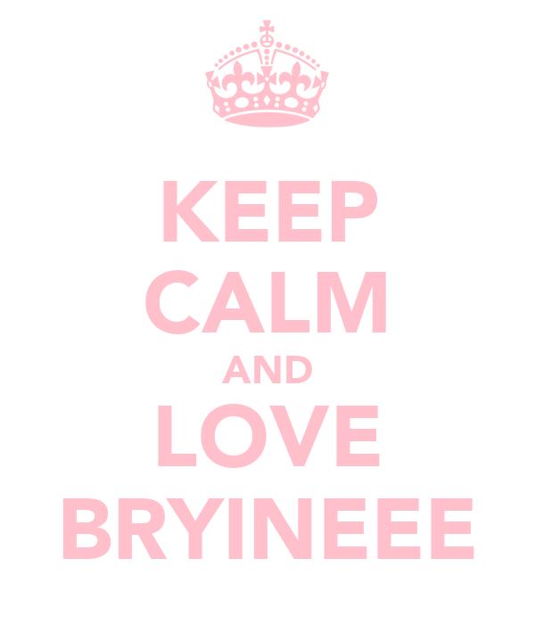 KEEP CALM AND LOVE BRYINEEE