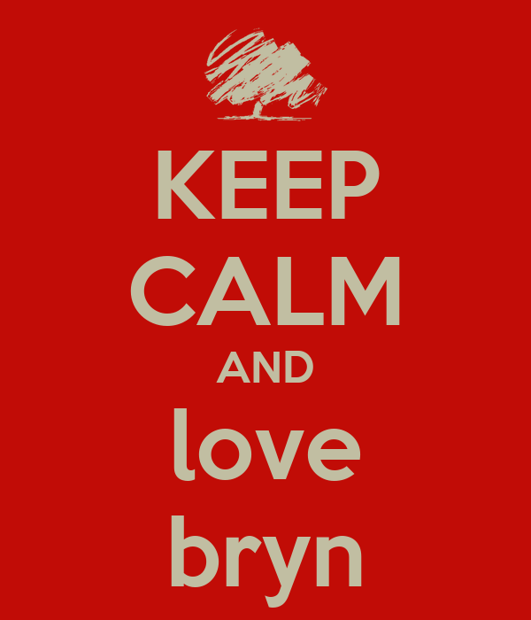 KEEP CALM AND love bryn