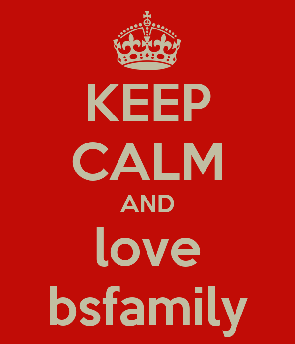 KEEP CALM AND love bsfamily
