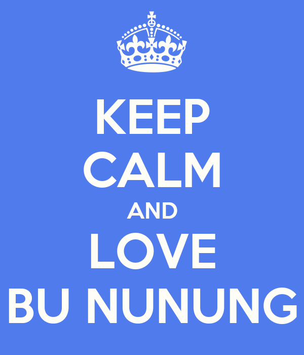 KEEP CALM AND LOVE BU NUNUNG