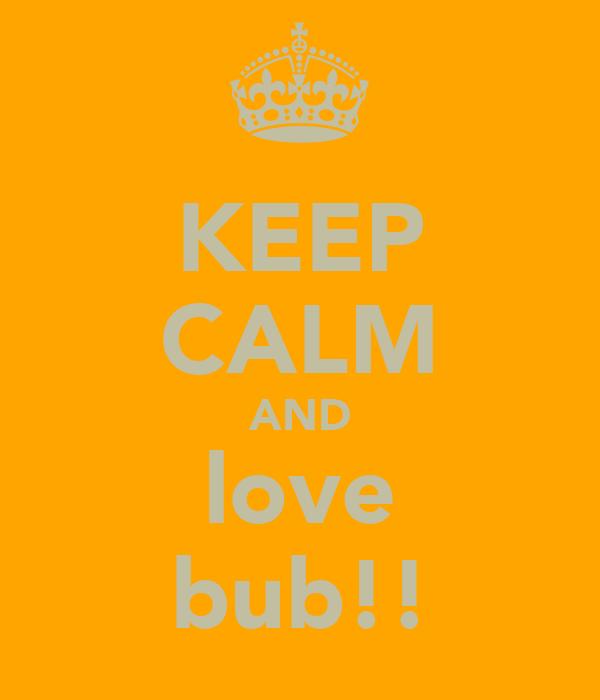 KEEP CALM AND love bub!!