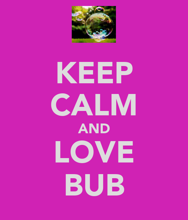 KEEP CALM AND LOVE BUB