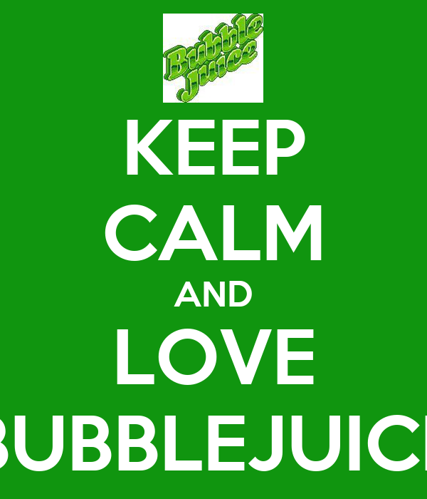 KEEP CALM AND LOVE BUBBLEJUICE