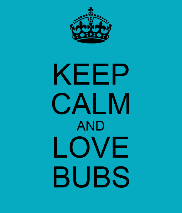 KEEP CALM AND LOVE BUBS