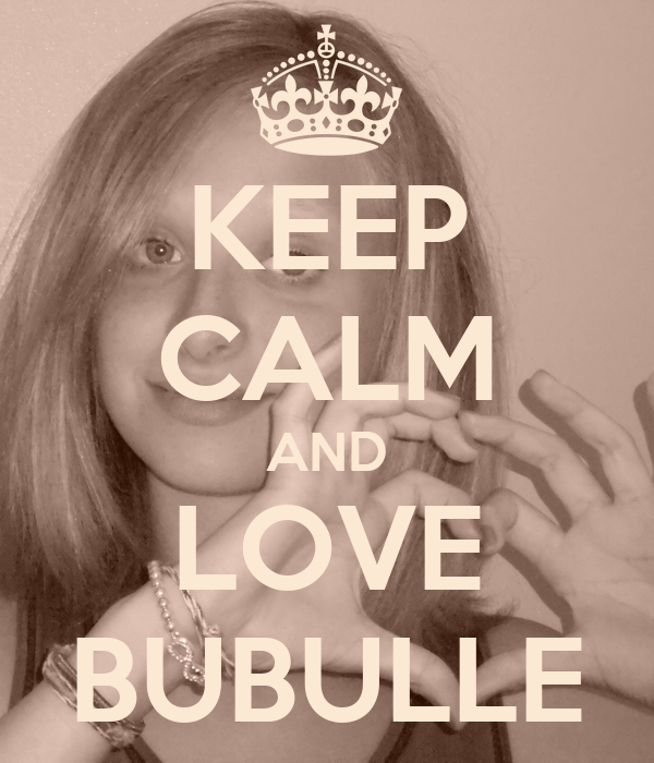 KEEP CALM AND LOVE BUBULLE