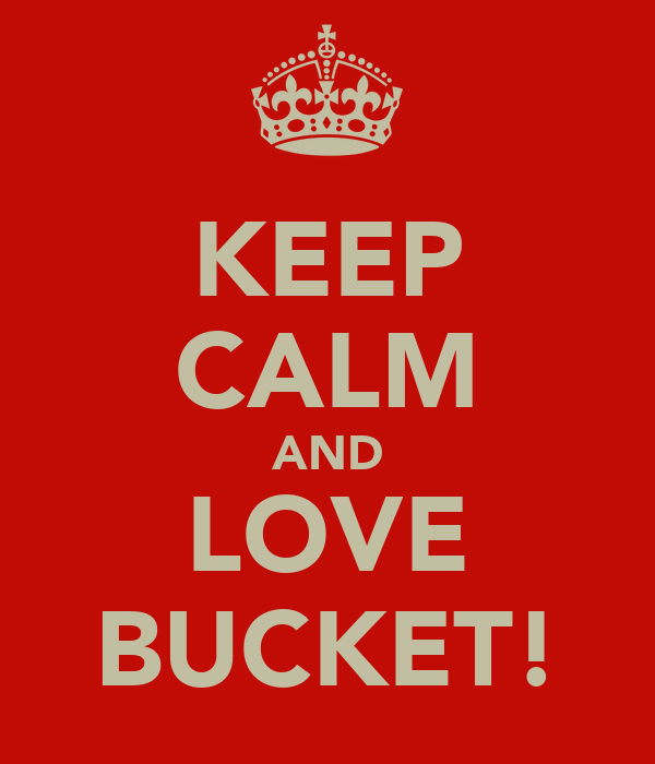 KEEP CALM AND LOVE BUCKET!