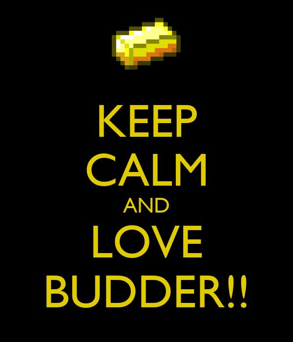 KEEP CALM AND LOVE BUDDER!!
