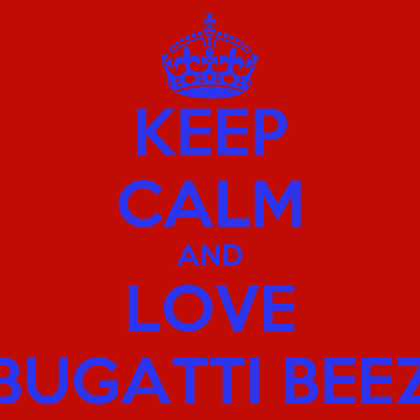 KEEP CALM AND LOVE BUGATTI BEEZ