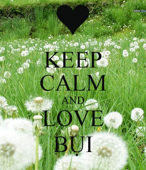 KEEP CALM AND LOVE BỤI