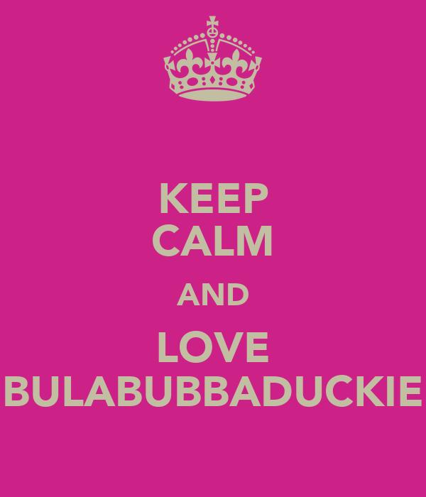 KEEP CALM AND LOVE BULABUBBADUCKIE