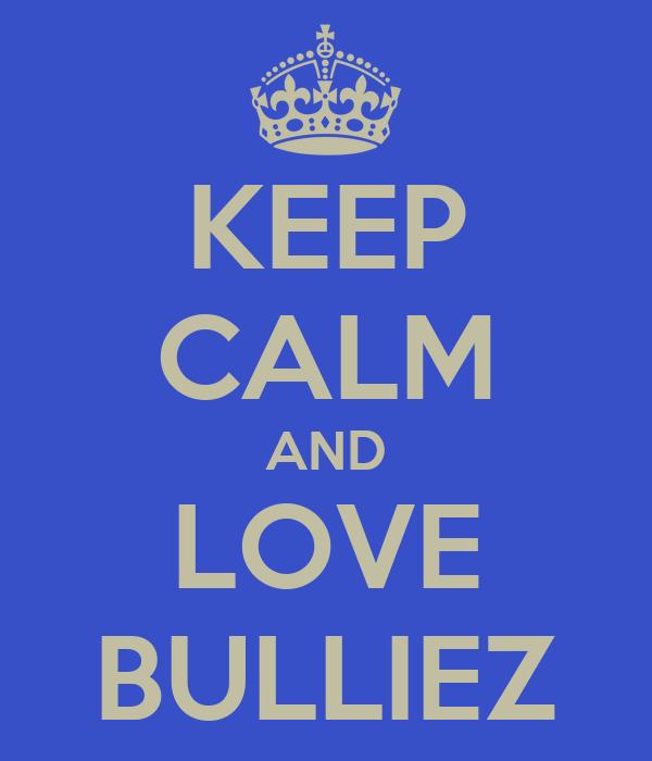 KEEP CALM AND LOVE BULLIEZ
