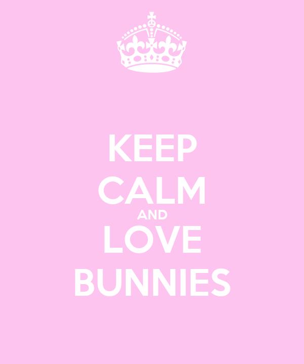KEEP CALM AND LOVE BUNNIES