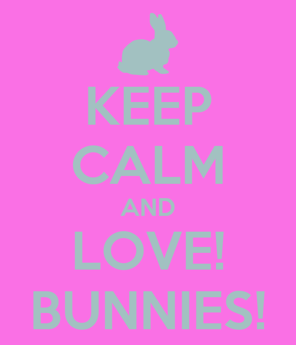 KEEP CALM AND LOVE! BUNNIES!