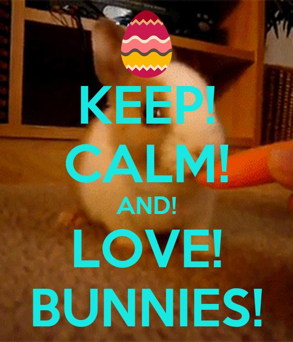 KEEP! CALM! AND! LOVE! BUNNIES!