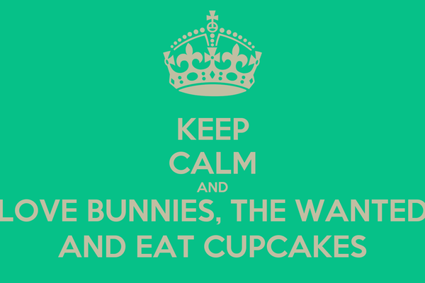 KEEP CALM AND LOVE BUNNIES, THE WANTED AND EAT CUPCAKES