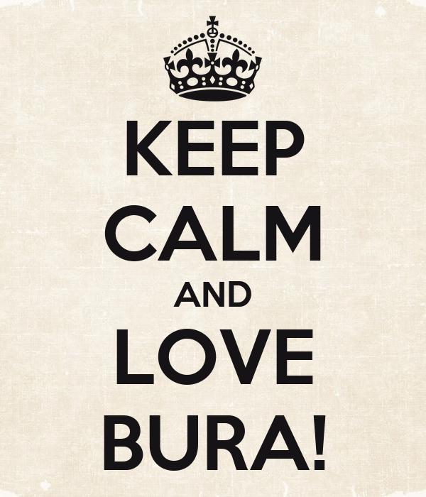 KEEP CALM AND LOVE BURA!