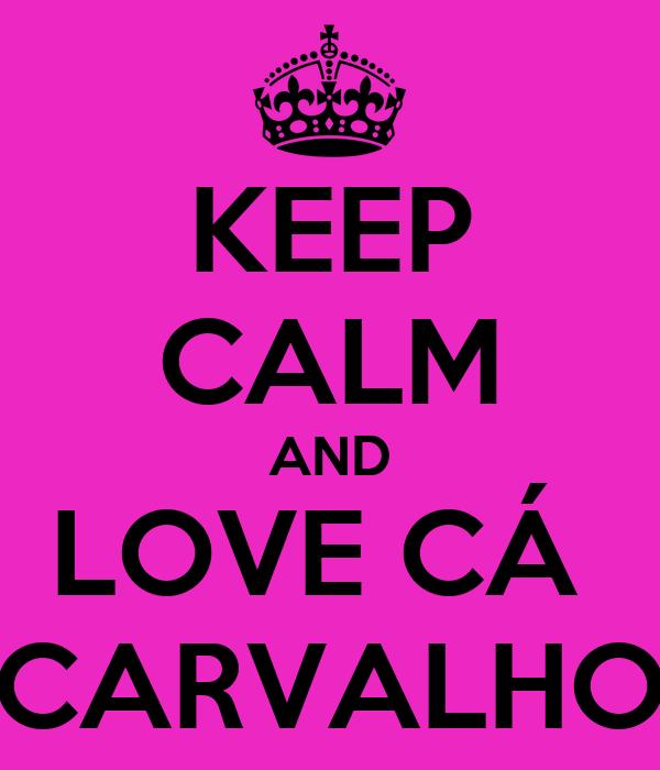 KEEP CALM AND LOVE CÁ  CARVALHO