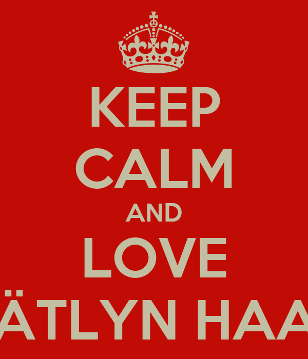 KEEP CALM AND LOVE CÄTLYN HAAK