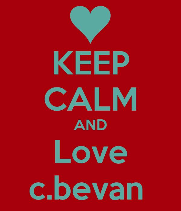 KEEP CALM AND Love c.bevan